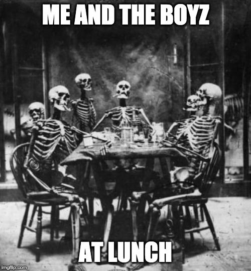 Skeletons  | ME AND THE BOYZ AT LUNCH | image tagged in skeletons | made w/ Imgflip meme maker