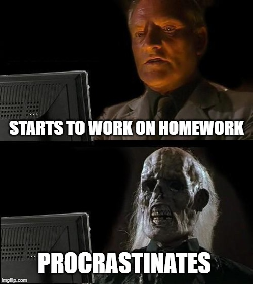 Ill Just Wait Here Meme | STARTS TO WORK ON HOMEWORK PROCRASTINATES | image tagged in memes,ill just wait here | made w/ Imgflip meme maker