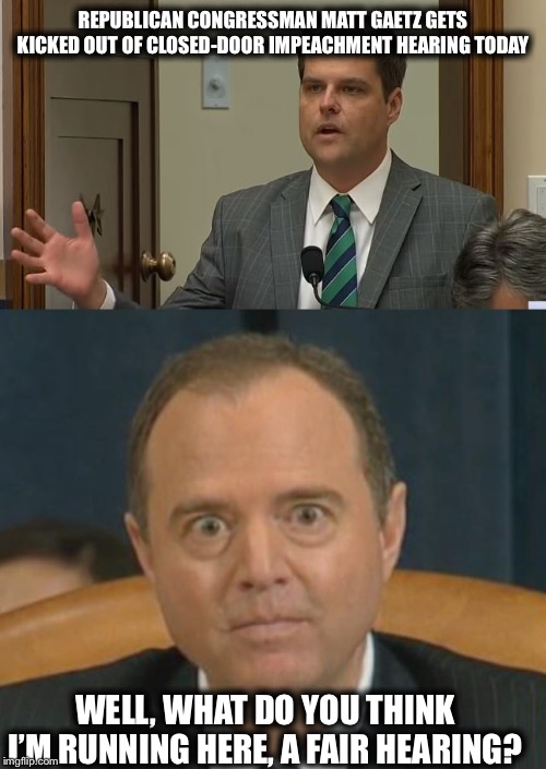 Nope, only leftist minions think you are running anything but a dirty coup, Schiffty. |  REPUBLICAN CONGRESSMAN MATT GAETZ GETS KICKED OUT OF CLOSED-DOOR IMPEACHMENT HEARING TODAY; WELL, WHAT DO YOU THINK I'M RUNNING HERE, A FAIR HEARING? | image tagged in crazy adam schiff,adam schiff,trump impeachment | made w/ Imgflip meme maker
