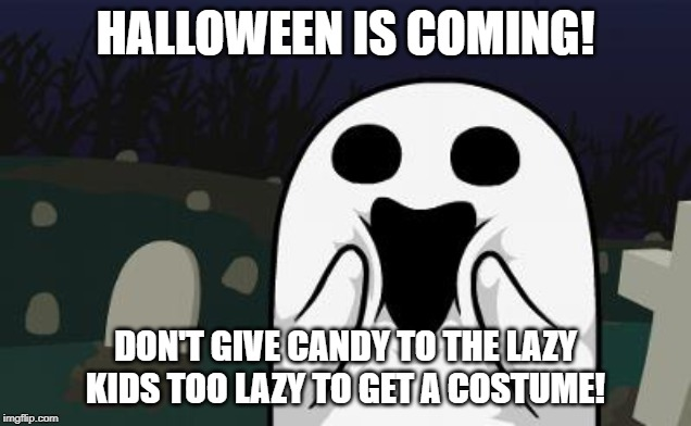 halloween | HALLOWEEN IS COMING! DON'T GIVE CANDY TO THE LAZY KIDS TOO LAZY TO GET A COSTUME! | image tagged in halloween | made w/ Imgflip meme maker