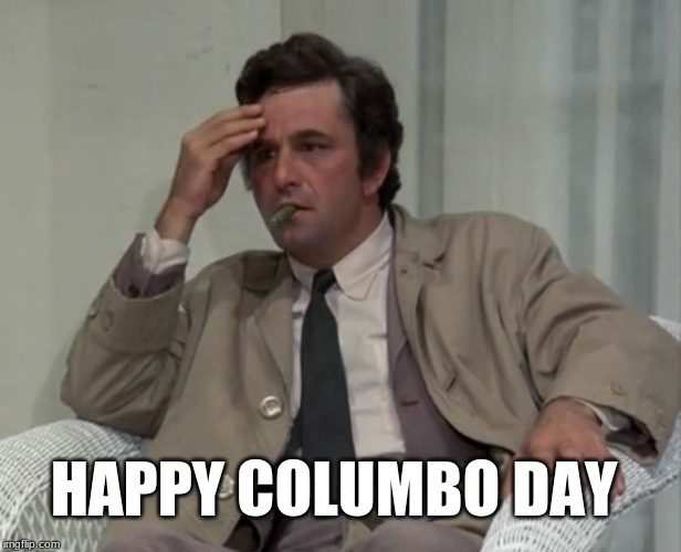 1492! | HAPPY COLUMBO DAY | image tagged in columbo,columbus day,christopher columbus,genocide,native americans | made w/ Imgflip meme maker