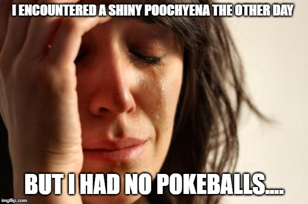 First World Problems | I ENCOUNTERED A SHINY POOCHYENA THE OTHER DAY BUT I HAD NO POKEBALLS.... | image tagged in memes,first world problems | made w/ Imgflip meme maker