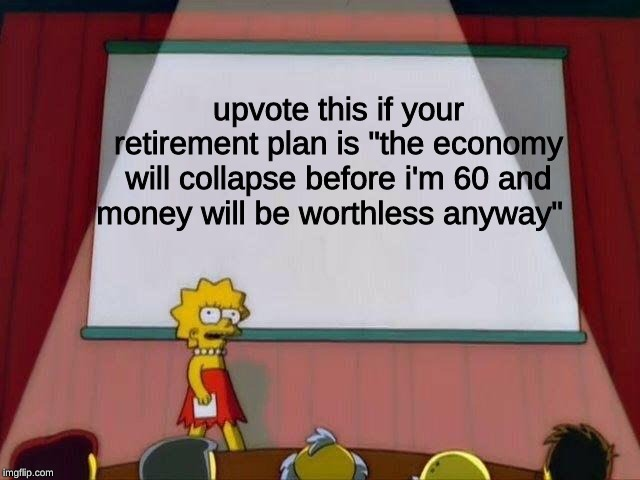 "Lisa Simpson's Presentation |  upvote this if your retirement plan is ""the economy will collapse before i'm 60 and money will be worthless anyway"" 