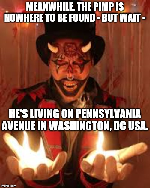 MEANWHILE, THE PIMP IS NOWHERE TO BE FOUND - BUT WAIT - HE'S LIVING ON PENNSYLVANIA AVENUE IN WASHINGTON, DC USA. | made w/ Imgflip meme maker