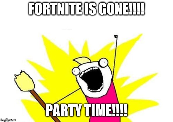 X All The Y | FORTNITE IS GONE!!!! PARTY TIME!!!! | image tagged in memes,x all the y | made w/ Imgflip meme maker