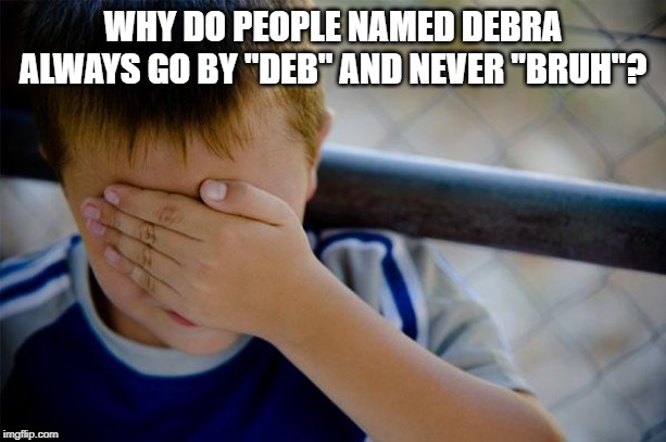 "Confession Kid | WHY DO PEOPLE NAMED DEBRA ALWAYS GO BY ""DEB"" AND NEVER ""BRUH""? 