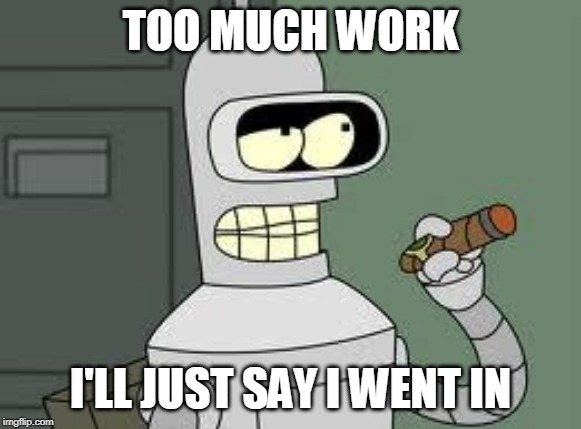 Bender | TOO MUCH WORK I'LL JUST SAY I WENT IN | image tagged in bender | made w/ Imgflip meme maker