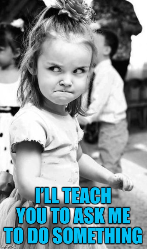 Angry Toddler Meme | I'LL TEACH YOU TO ASK ME TO DO SOMETHING | image tagged in memes,angry toddler | made w/ Imgflip meme maker