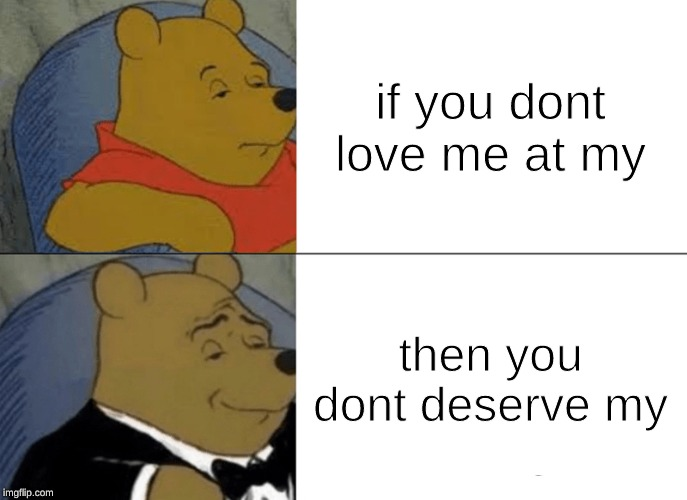 Tuxedo Winnie The Pooh | if you dont love me at my then you dont deserve my | image tagged in memes,tuxedo winnie the pooh | made w/ Imgflip meme maker
