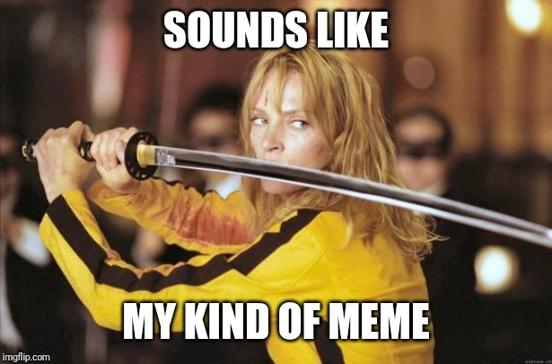 SOUNDS LIKE MY KIND OF MEME | image tagged in kill bill | made w/ Imgflip meme maker