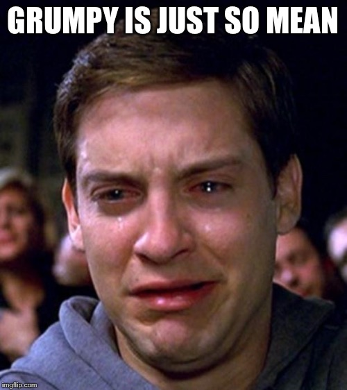 crying peter parker | GRUMPY IS JUST SO MEAN | image tagged in crying peter parker | made w/ Imgflip meme maker