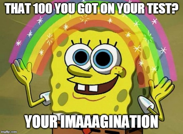 Imagination Spongebob |  THAT 100 YOU GOT ON YOUR TEST? YOUR IMAAAGINATION | image tagged in memes,imagination spongebob | made w/ Imgflip meme maker