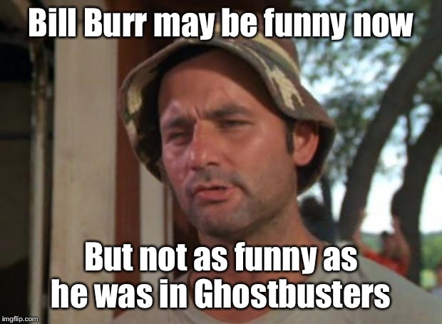 Bill Burr may be funny now But not as funny as he was in Ghostbusters | image tagged in memes,so i got that goin for me which is nice | made w/ Imgflip meme maker