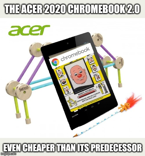 Cheap is the new Chic |  THE ACER 2020 CHROMEBOOK 2.0; EVEN CHEAPER THAN ITS PREDECESSOR | image tagged in chromebook,acer company,cheap,junk,technology,android | made w/ Imgflip meme maker