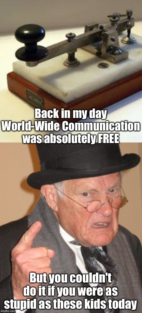 Back in my day World-Wide Communication was absolutely FREE But you couldn't do it if you were as stupid as these kids today | image tagged in memes,back in my day | made w/ Imgflip meme maker