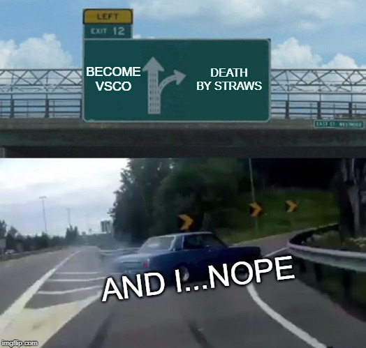 Left Exit 12 Off Ramp Meme | BECOME VSCO DEATH BY STRAWS AND I...NOPE | image tagged in memes,left exit 12 off ramp | made w/ Imgflip meme maker