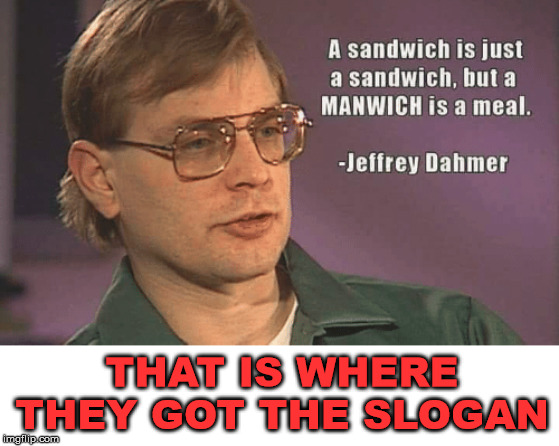 Dahmer knows his manwich |  THAT IS WHERE THEY GOT THE SLOGAN | image tagged in jeffrey dahmer | made w/ Imgflip meme maker