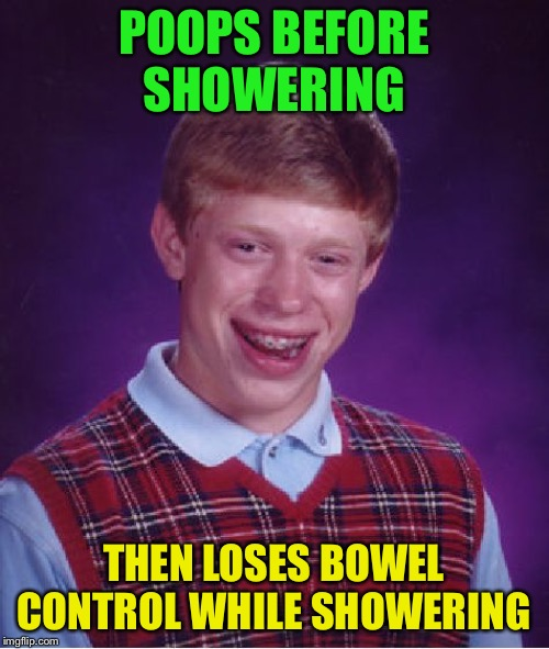 Bad Luck Brian Meme | POOPS BEFORE SHOWERING THEN LOSES BOWEL CONTROL WHILE SHOWERING | image tagged in memes,bad luck brian | made w/ Imgflip meme maker