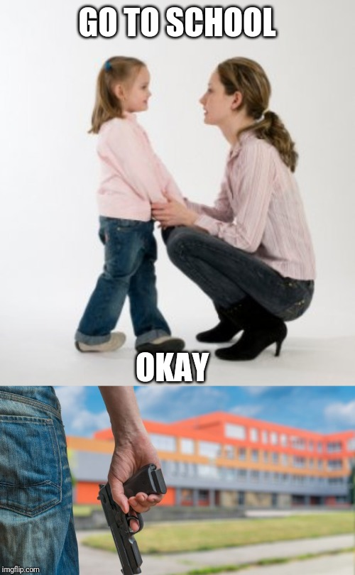 GO TO SCHOOL OKAY | image tagged in parenting raising children girl asking mommy why discipline demo,school shooting | made w/ Imgflip meme maker