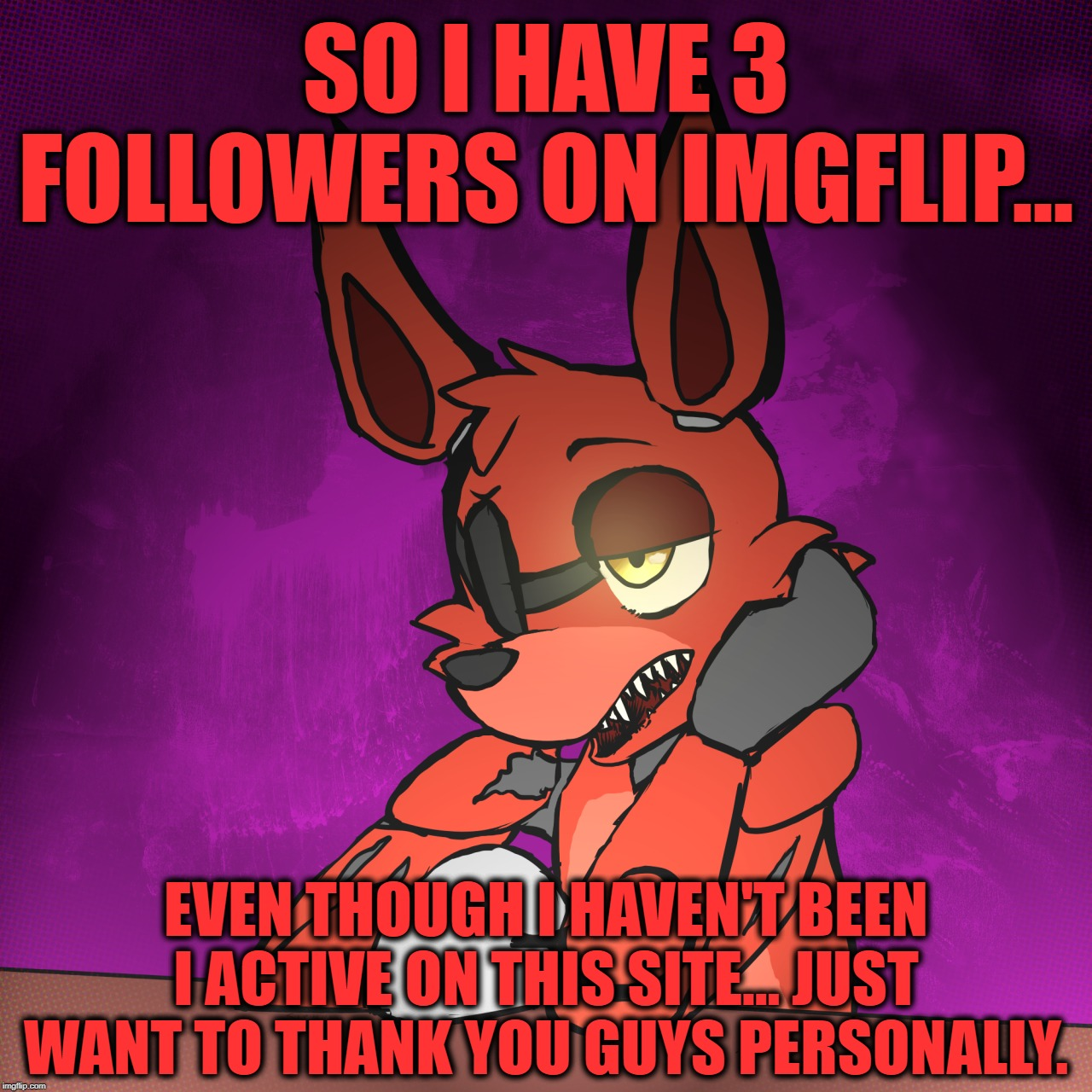 I'm Quite Surprised! | SO I HAVE 3 FOLLOWERS ON IMGFLIP... EVEN THOUGH I HAVEN'T BEEN I ACTIVE ON THIS SITE... JUST WANT TO THANK YOU GUYS PERSONALLY. | image tagged in juicydeath1025,imgflip,followers,five nights at freddy's,foxy,i am told i'm funny | made w/ Imgflip meme maker