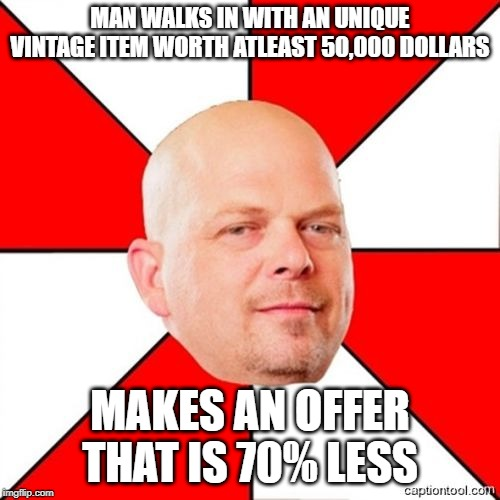 Pawn Stars | MAN WALKS IN WITH AN UNIQUE VINTAGE ITEM WORTH ATLEAST 50,000 DOLLARS MAKES AN OFFER THAT IS 70% LESS | image tagged in pawn stars | made w/ Imgflip meme maker
