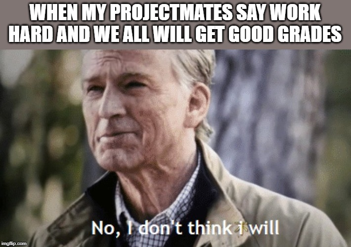 No, i dont think i will | WHEN MY PROJECTMATES SAY WORK HARD AND WE ALL WILL GET GOOD GRADES | image tagged in no i dont think i will | made w/ Imgflip meme maker