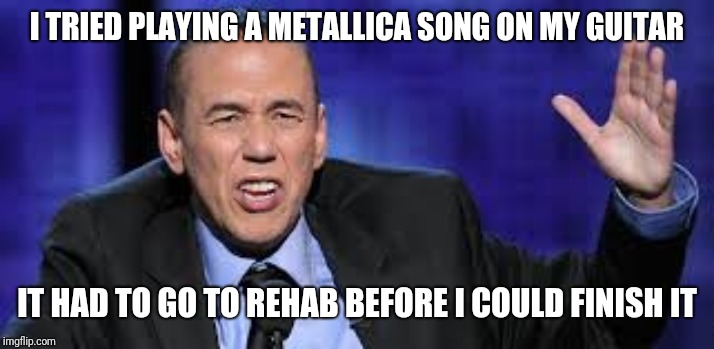 Master of excuses | I TRIED PLAYING A METALLICA SONG ON MY GUITAR IT HAD TO GO TO REHAB BEFORE I COULD FINISH IT | image tagged in all the times,heavy metal,metallica,rehab,funny memes,tour | made w/ Imgflip meme maker