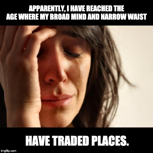 First World Problems | APPARENTLY, I HAVE REACHED THE AGE WHERE MY BROAD MIND AND NARROW WAIST HAVE TRADED PLACES. | image tagged in memes,first world problems | made w/ Imgflip meme maker