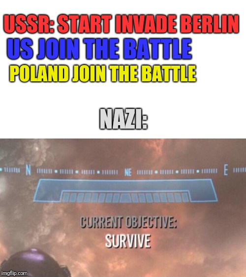 Current Objective: Survive | USSR: START INVADE BERLIN US JOIN THE BATTLE POLAND JOIN THE BATTLE NAZI: | image tagged in current objective survive,world war 2,ussr,ww2,hitler,germany | made w/ Imgflip meme maker