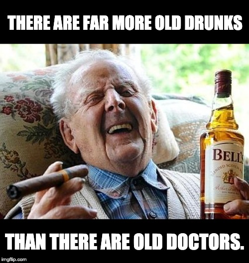 old man drinking and smoking |  THERE ARE FAR MORE OLD DRUNKS; THAN THERE ARE OLD DOCTORS. | image tagged in old man drinking and smoking | made w/ Imgflip meme maker