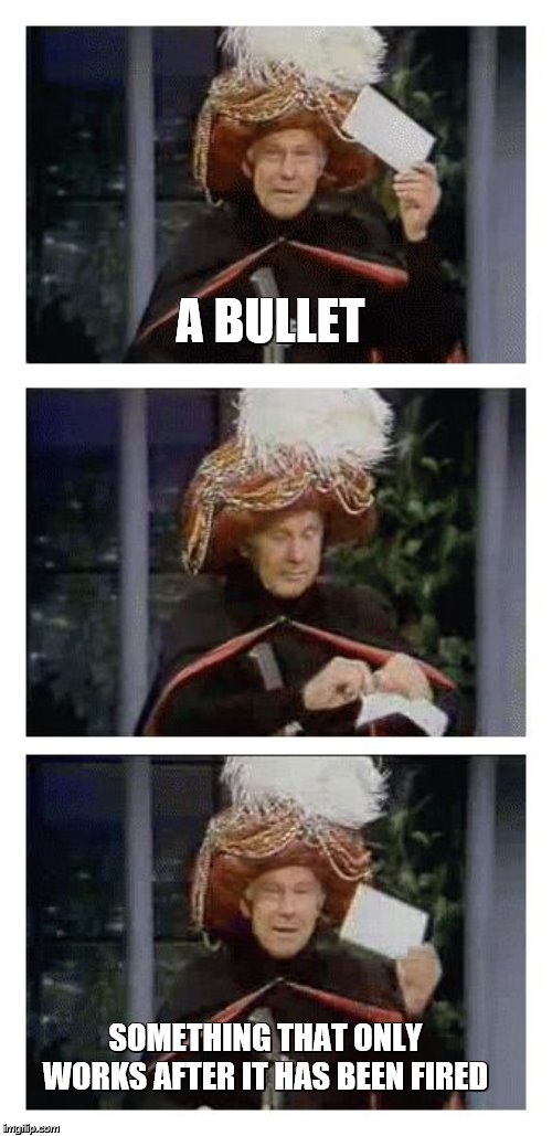 Carnac the Magnificent | A BULLET SOMETHING THAT ONLY WORKS AFTER IT HAS BEEN FIRED | image tagged in carnac the magnificent,bullets,guns,fired | made w/ Imgflip meme maker