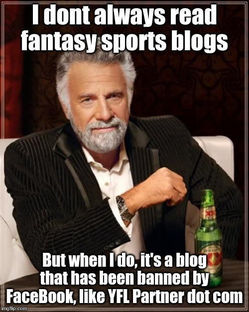 The Blog Banned by Facebook! |  I dont always read fantasy sports blogs; But when I do, it's a blog that has been banned by FaceBook, like YFL Partner dot com | image tagged in memes,the most interesting man in the world,blog,sports,fantasy football | made w/ Imgflip meme maker