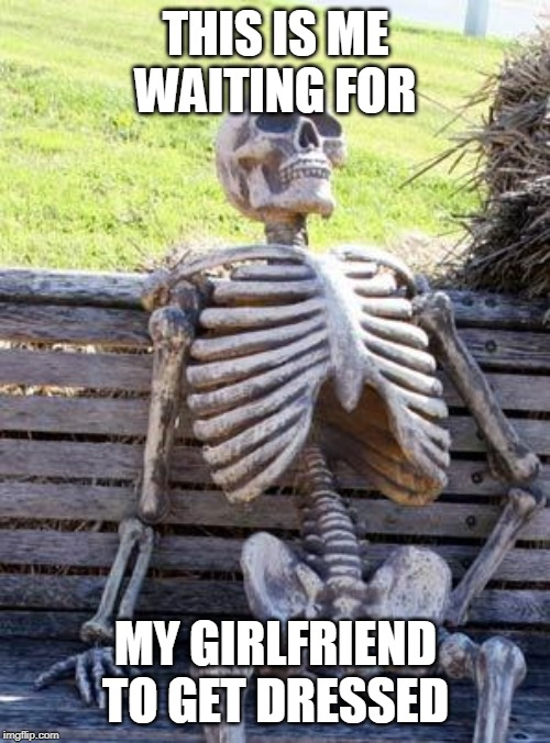 Waiting Skeleton |  THIS IS ME WAITING FOR; MY GIRLFRIEND TO GET DRESSED | image tagged in memes,waiting skeleton | made w/ Imgflip meme maker