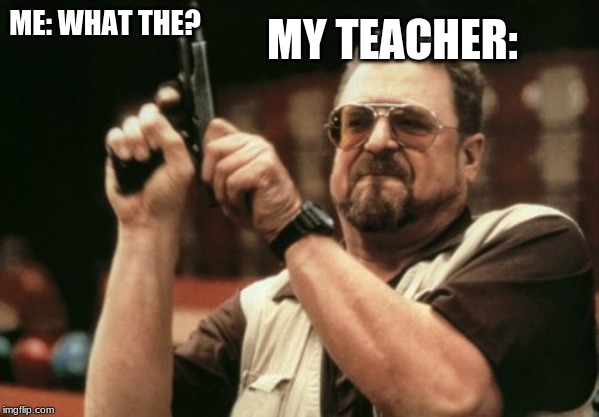 Am I The Only One Around Here | ME: WHAT THE? MY TEACHER: | image tagged in memes,am i the only one around here | made w/ Imgflip meme maker