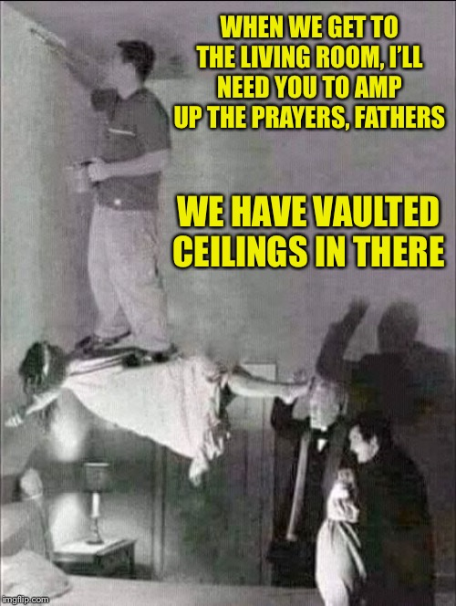 When life gives you a possessed relative, use them as a scaffold. | WHEN WE GET TO THE LIVING ROOM, I'LL NEED YOU TO AMP UP THE PRAYERS, FATHERS WE HAVE VAULTED CEILINGS IN THERE | image tagged in possessed devil paint,memes,funny,when life gives you lemons,exorcist | made w/ Imgflip meme maker