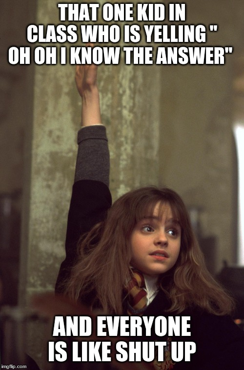 "harry potter nerd | THAT ONE KID IN CLASS WHO IS YELLING "" OH OH I KNOW THE ANSWER"" AND EVERYONE IS LIKE SHUT UP 