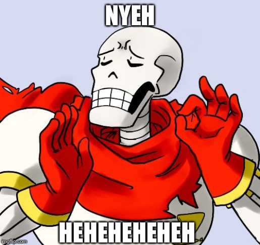 Papyrus Just Right | NYEH HEHEHEHEHEH | image tagged in papyrus just right | made w/ Imgflip meme maker