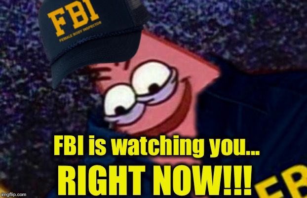 FBI is watching you... RIGHT NOW!!! | image tagged in patrick star,fbi | made w/ Imgflip meme maker