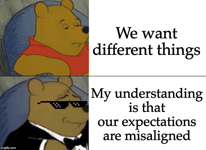Tuxedo Winnie The Pooh | We want different things My understanding is that our expectations are misaligned | image tagged in memes,tuxedo winnie the pooh | made w/ Imgflip meme maker