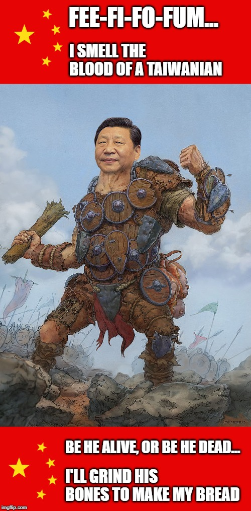 Xi Jinping threatens ALL |  FEE-FI-FO-FUM... I SMELL THE BLOOD OF A TAIWANIAN; BE HE ALIVE, OR BE HE DEAD... I'LL GRIND HIS BONES TO MAKE MY BREAD | image tagged in xi jinping,totalitarianism,communism,oppression,hong kong,taiwan | made w/ Imgflip meme maker