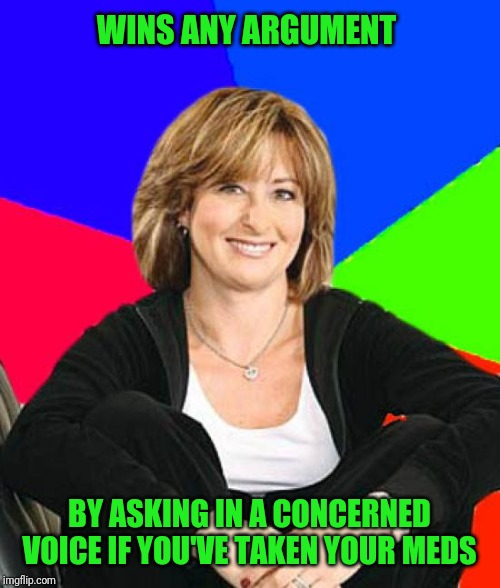 Sheltering Suburban Mom | WINS ANY ARGUMENT BY ASKING IN A CONCERNED VOICE IF YOU'VE TAKEN YOUR MEDS | image tagged in memes,sheltering suburban mom | made w/ Imgflip meme maker