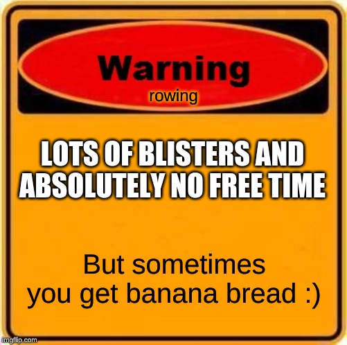 Warning Sign | rowing But sometimes you get banana bread :) LOTS OF BLISTERS AND ABSOLUTELY NO FREE TIME | image tagged in memes,warning sign | made w/ Imgflip meme maker
