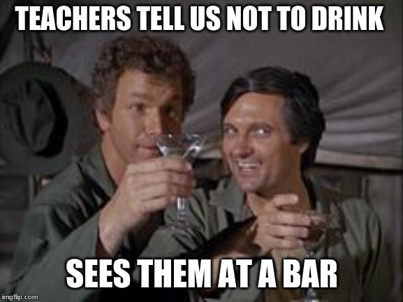 Mash | TEACHERS TELL US NOT TO DRINK SEES THEM AT A BAR | image tagged in mash | made w/ Imgflip meme maker