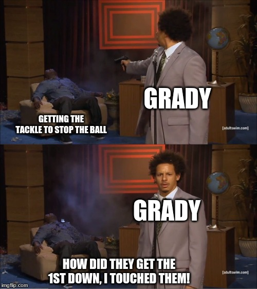 Who Killed Hannibal Meme | GRADY GETTING THE TACKLE TO STOP THE BALL GRADY HOW DID THEY GET THE 1ST DOWN, I TOUCHED THEM! | image tagged in memes,who killed hannibal | made w/ Imgflip meme maker
