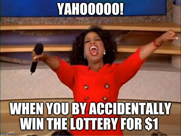 Oprah You Get A | YAHOOOOO! WHEN YOU BY ACCIDENTALLY WIN THE LOTTERY FOR $1 | image tagged in memes,oprah you get a | made w/ Imgflip meme maker