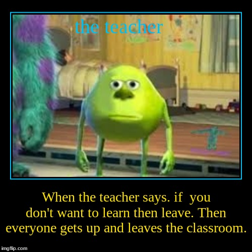 Teacher problems | the teacher | When the teacher says. if  you don't want to learn then leave. Then everyone gets up and leaves the classroom. | image tagged in funny,demotivationals | made w/ Imgflip demotivational maker
