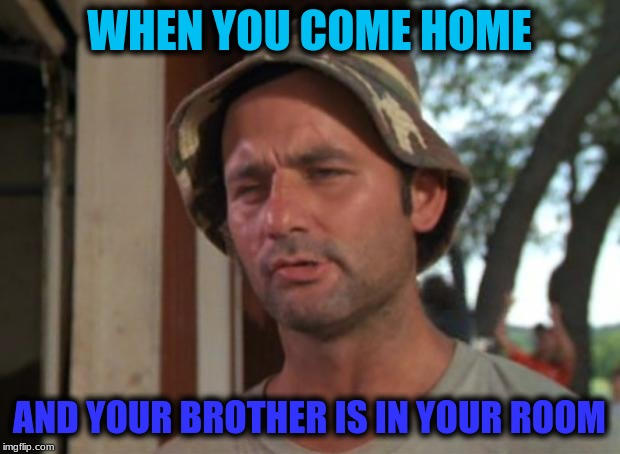 So I Got That Goin For Me Which Is Nice Meme |  WHEN YOU COME HOME; AND YOUR BROTHER IS IN YOUR ROOM | image tagged in memes,so i got that goin for me which is nice | made w/ Imgflip meme maker
