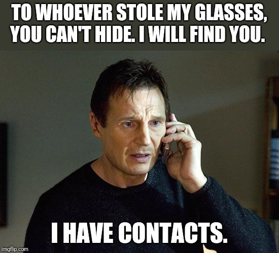 Bet they didn't see that coming. | TO WHOEVER STOLE MY GLASSES, YOU CAN'T HIDE. I WILL FIND YOU. I HAVE CONTACTS. | image tagged in memes,liam neeson taken 2,glasses | made w/ Imgflip meme maker