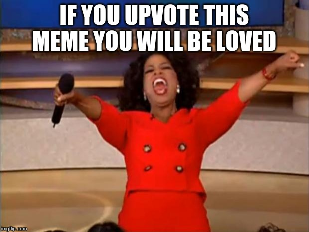 Oprah You Get A | IF YOU UPVOTE THIS MEME YOU WILL BE LOVED | image tagged in memes,oprah you get a | made w/ Imgflip meme maker