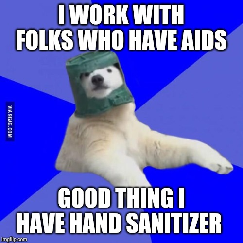 Poorly Prepared Polar Bear  | I WORK WITH FOLKS WHO HAVE AIDS GOOD THING I HAVE HAND SANITIZER | image tagged in poorly prepared polar bear | made w/ Imgflip meme maker